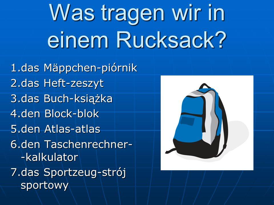 Was tragen wir in einem Rucksack? 1.das Mäppchen-piórnik 2.das Heft-zeszyt 3.das Buch-książka 4.den Block-blok 5.den Atlas-atlas 6.den Taschenrechner-