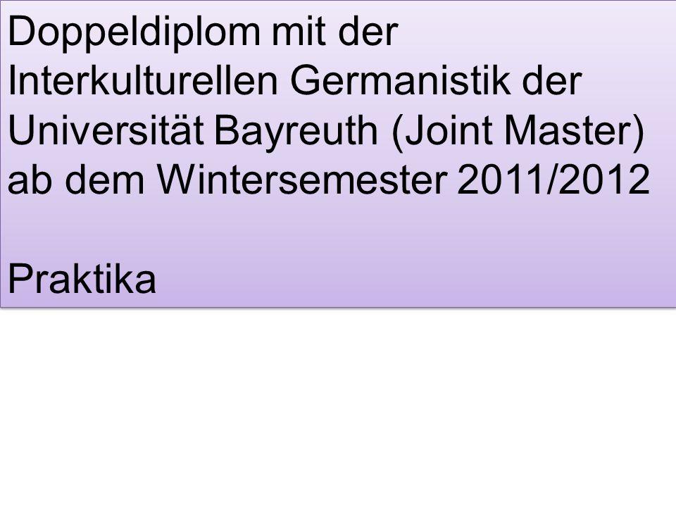 Doppeldiplom mit der Interkulturellen Germanistik der Universität Bayreuth (Joint Master) ab dem Wintersemester 2011/2012 Praktika Doppeldiplom mit der Interkulturellen Germanistik der Universität Bayreuth (Joint Master) ab dem Wintersemester 2011/2012 Praktika