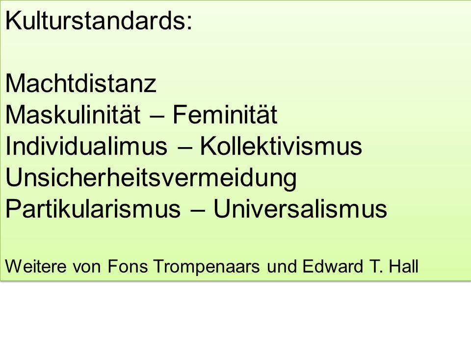 Kulturstandards: Machtdistanz Maskulinität – Feminität Individualimus – Kollektivismus Unsicherheitsvermeidung Partikularismus – Universalismus Weitere von Fons Trompenaars und Edward T.