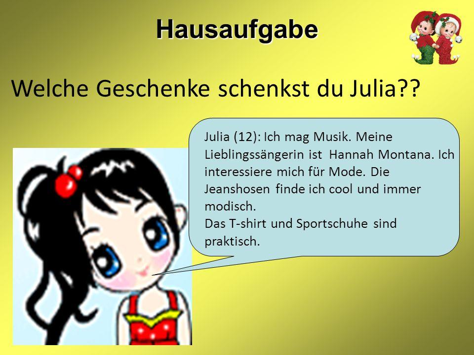 Hausaufgabe Welche Geschenke schenkst du Julia?? Julia (12): Ich mag Musik. Meine Lieblingssängerin ist Hannah Montana. Ich interessiere mich für Mode