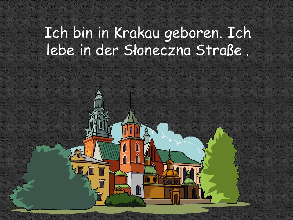 Ich bin in Krakau geboren. Ich lebe in der Słoneczna Straße.