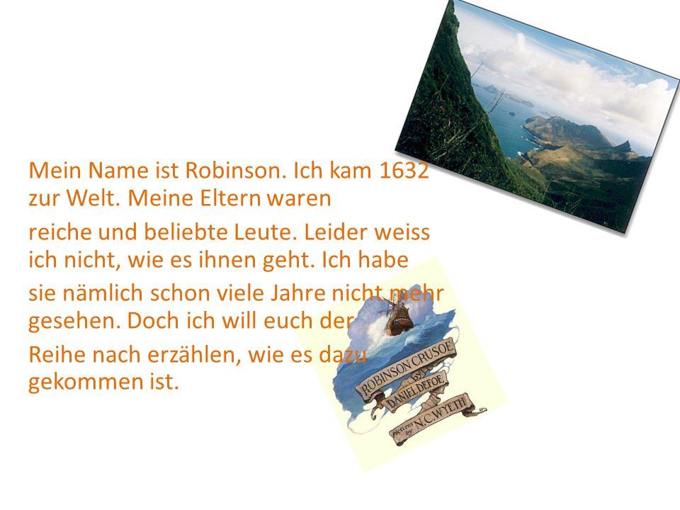 Mein Name ist Robinson.Ich kam 1632 zur Welt. Meine Eltern waren reiche und beliebte Leute.