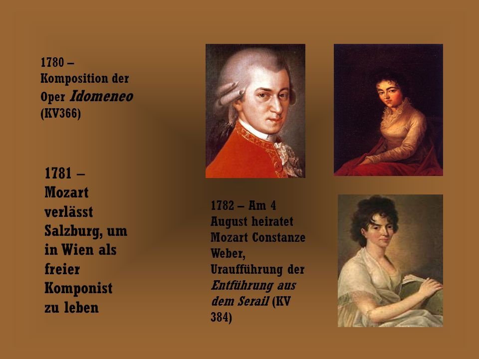 1780 – Komposition der Oper Idomeneo (KV366) 1781 – Mozart verlässt Salzburg, um in Wien als freier Komponist zu leben 1782 – Am 4 August heiratet Mozart Constanze Weber, Uraufführung der Entführung aus dem Serail (KV 384)