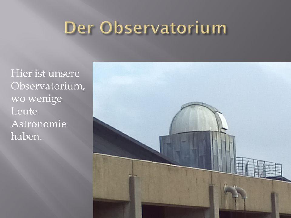 Hier ist unsere Observatorium, wo wenige Leute Astronomie haben.