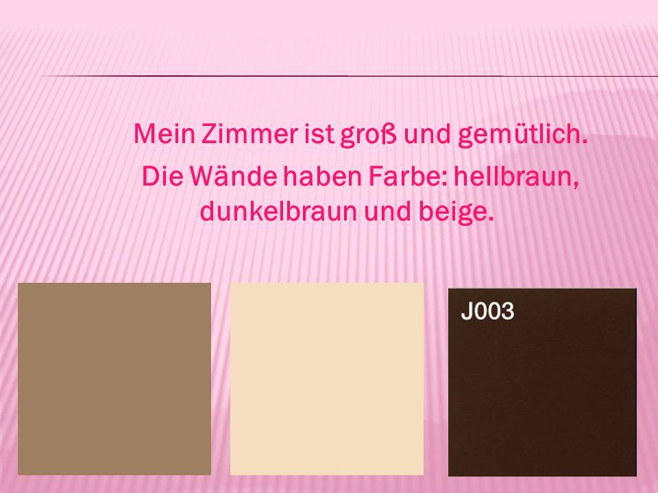 Mein Zimmer ist groß und gemütlich. Die Wände haben Farbe: hellbraun, dunkelbraun und beige.