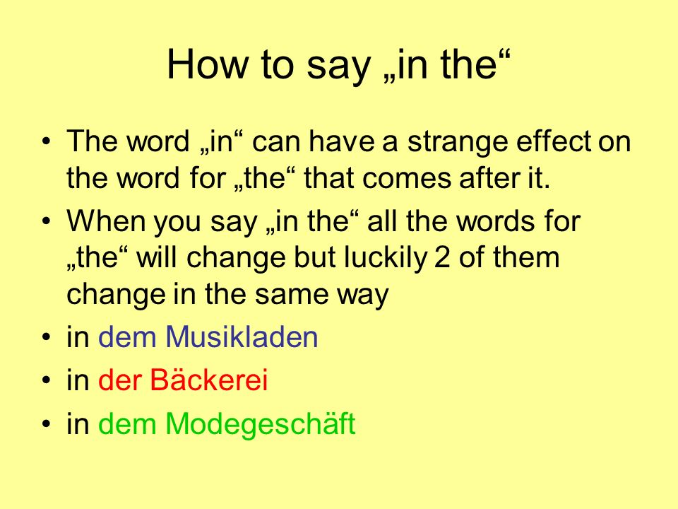 How to say in the The word in can have a strange effect on the word for the that comes after it. When you say in the all the words for the will change