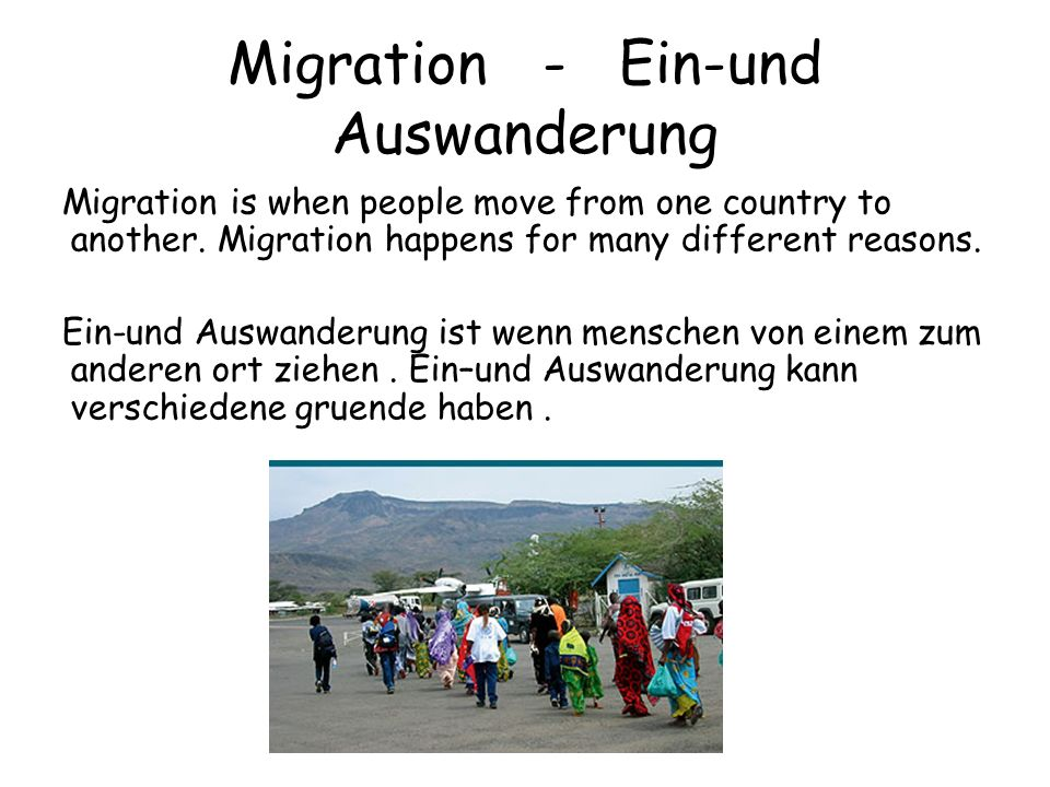 Migration - Ein-und Auswanderung Migration is when people move from one country to another.