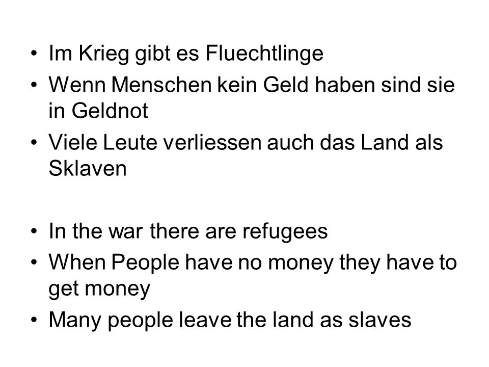 Im Krieg gibt es Fluechtlinge Wenn Menschen kein Geld haben sind sie in Geldnot Viele Leute verliessen auch das Land als Sklaven In the war there are refugees When People have no money they have to get money Many people leave the land as slaves