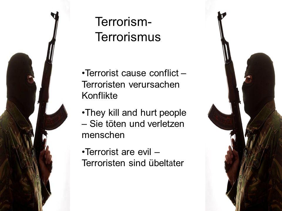 Terrorism- Terrorismus Terrorist cause conflict – Terroristen verursachen Konflikte They kill and hurt people – Sie töten und verletzen menschen Terro