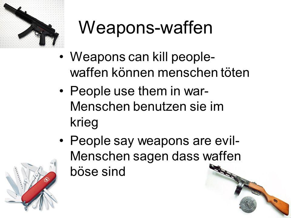 Weapons-waffen Weapons can kill people- waffen können menschen töten People use them in war- Menschen benutzen sie im krieg People say weapons are evi