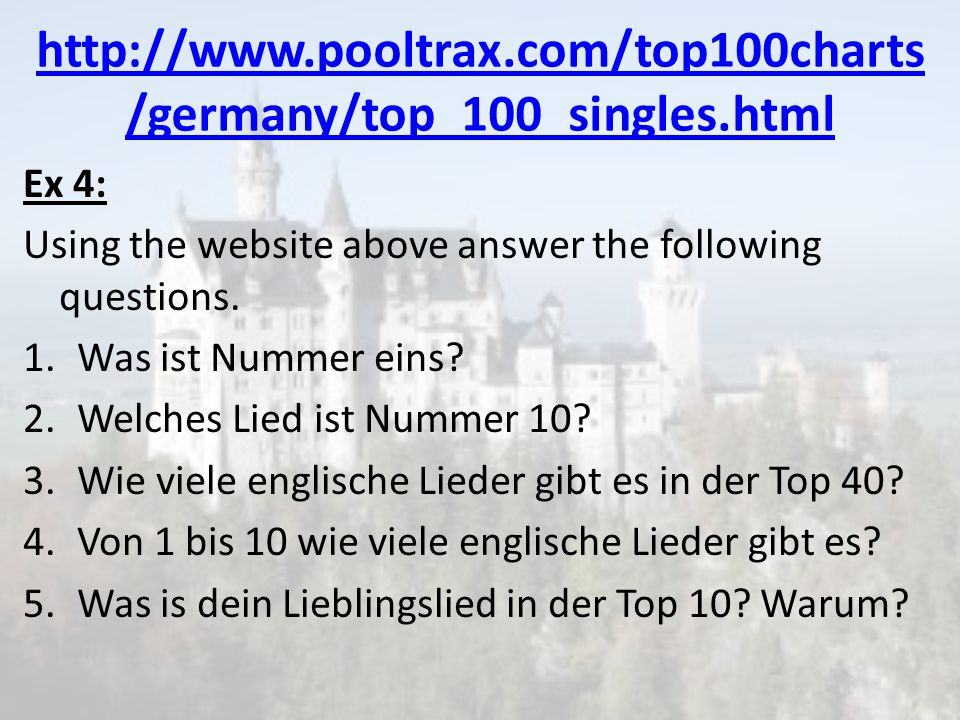 http://www.pooltrax.com/top100charts /germany/top_100_singles.html Ex 4: Using the website above answer the following questions. 1.Was ist Nummer eins