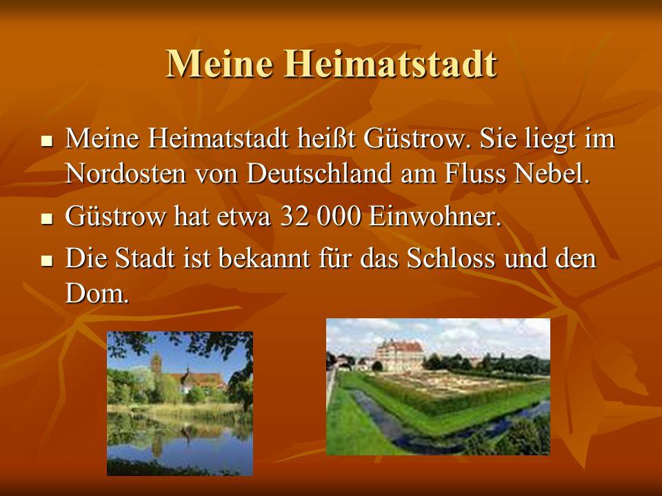 Meine Heimatstadt Meine Heimatstadt heißt Güstrow. Sie liegt im Nordosten von Deutschland am Fluss Nebel. Meine Heimatstadt heißt Güstrow. Sie liegt i