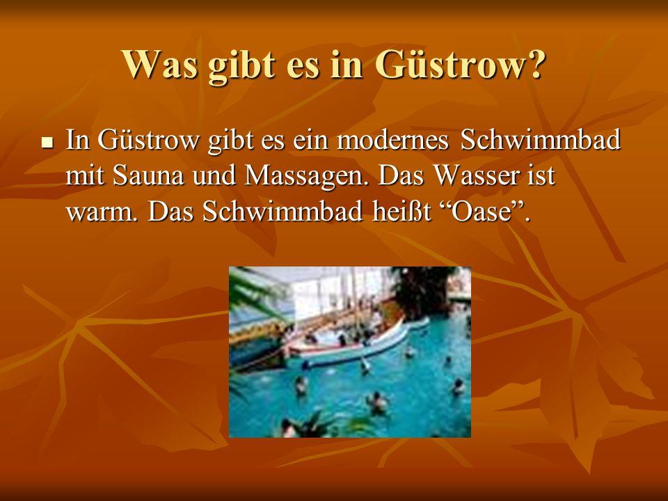 Was gibt es in Güstrow? In Güstrow gibt es ein modernes Schwimmbad mit Sauna und Massagen. Das Wasser ist warm. Das Schwimmbad heißt Oase. In Güstrow