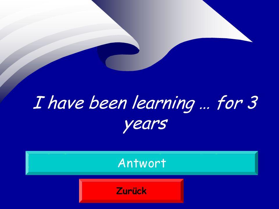 Ich lerne seit drei Jahren Antwort Zurück I have been learning … for 3 years