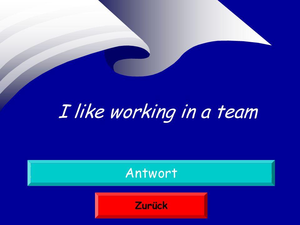 Ich arbeite gern in einem Team Antwort Zurück I like working in a team