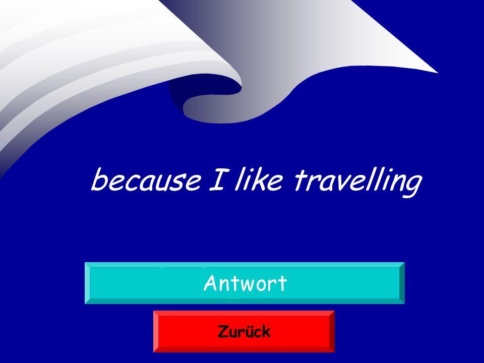 weil ich gern reise Antwort Zurück because I like travelling