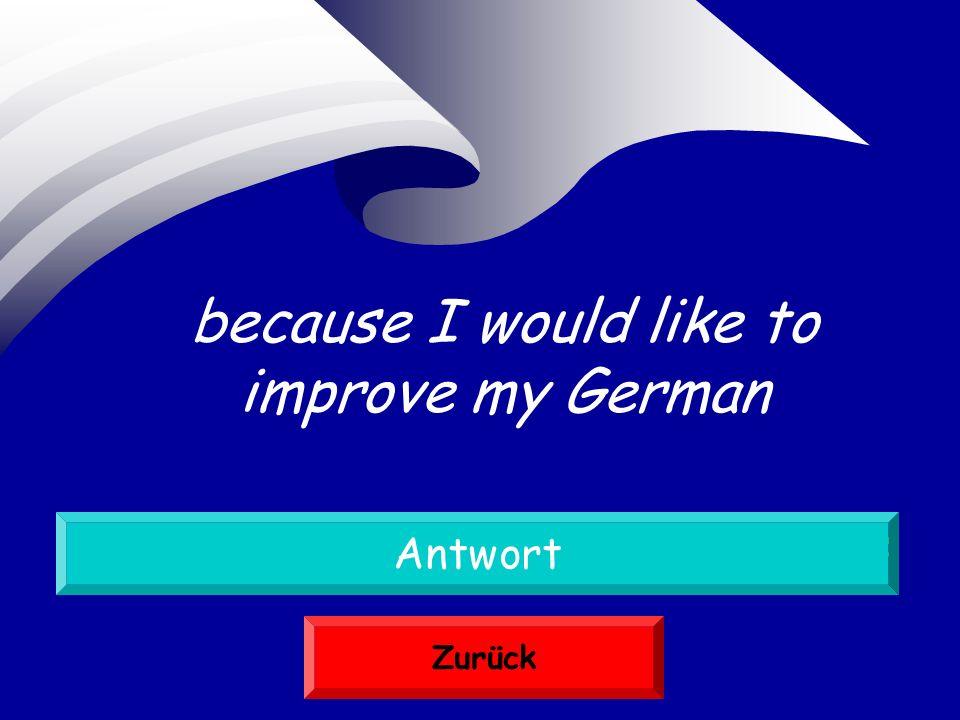 weil ich mein Deutsch verbessern möchte Antwort Zurück because I would like to improve my German