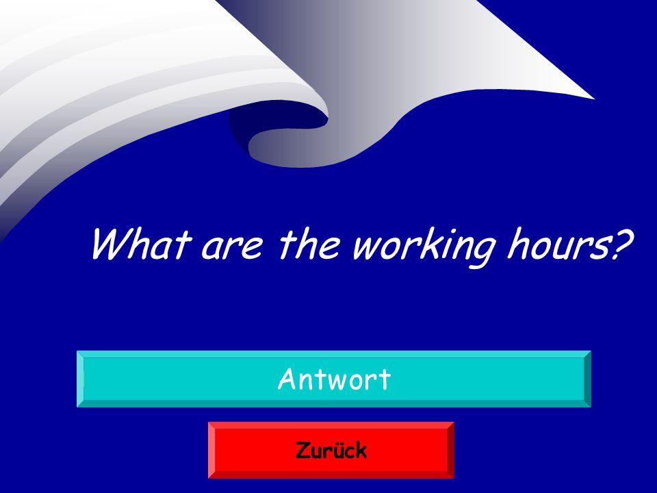 Was sind die Arbeitsstunden Antwort Zurück What are the working hours