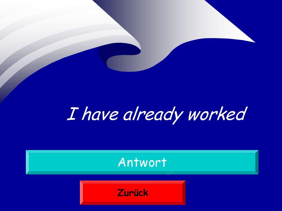 Ich habe schon gearbeitet Antwort Zurück I have already worked