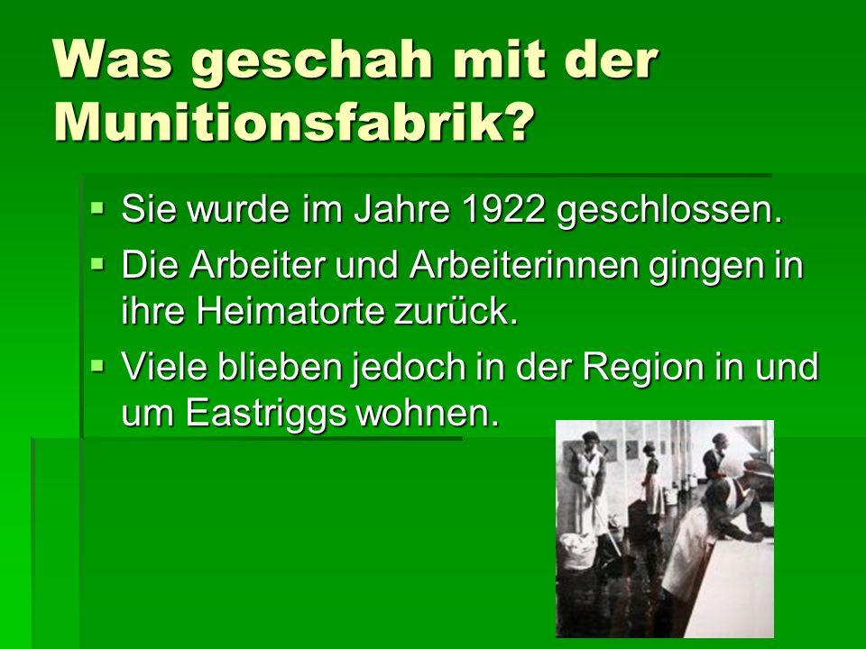 Was geschah mit der Munitionsfabrik? Sie wurde im Jahre 1922 geschlossen. Sie wurde im Jahre 1922 geschlossen. Die Arbeiter und Arbeiterinnen gingen i