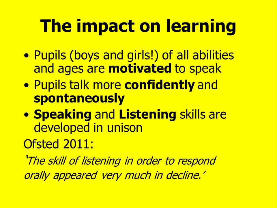 The impact on learning Pupils (boys and girls!) of all abilities and ages are motivated to speak Pupils talk more confidently and spontaneously Speaking and Listening skills are developed in unison Ofsted 2011: The skill of listening in order to respond orally appeared very much in decline.
