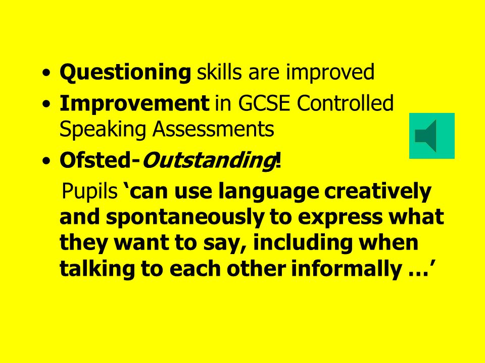 Questioning skills are improved Improvement in GCSE Controlled Speaking Assessments Ofsted-Outstanding.