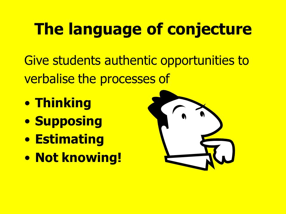 The language of conjecture Give students authentic opportunities to verbalise the processes of Thinking Supposing Estimating Not knowing!