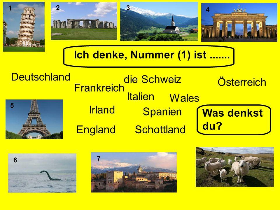 45 1 7 2 3 6 Ich denke, Nummer (1) ist....... Deutschland Frankreich Italien die Schweiz Schottland Wales Irland Spanien England Was denkst du? Österr