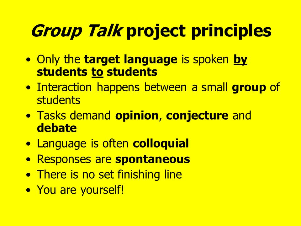 Group Talk project principles Only the target language is spoken by students to students Interaction happens between a small group of students Tasks demand opinion, conjecture and debate Language is often colloquial Responses are spontaneous There is no set finishing line You are yourself!