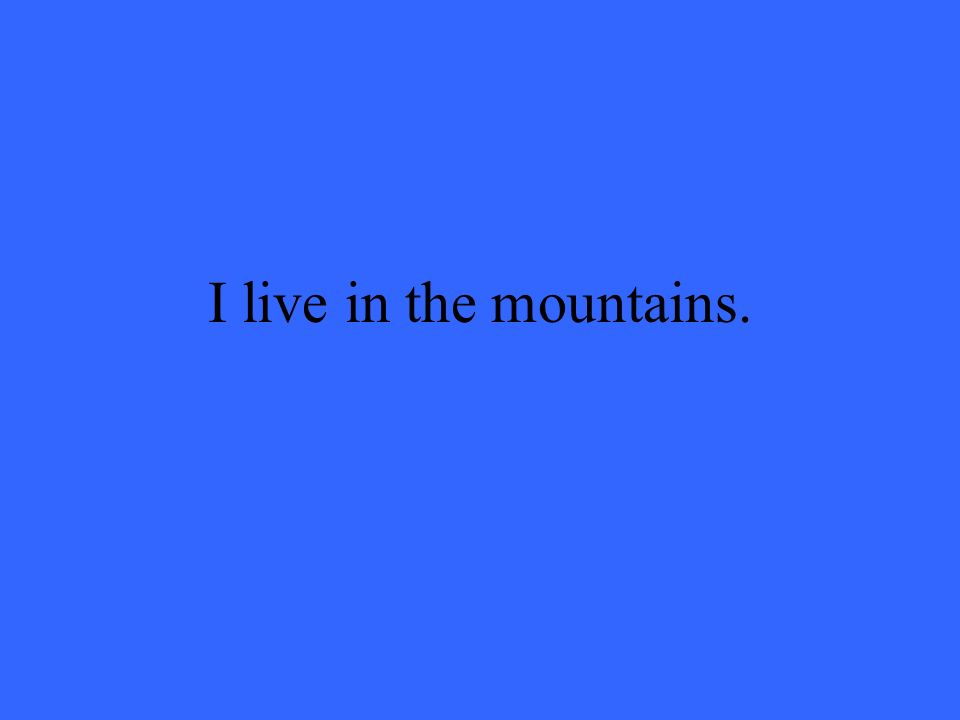 I live in the mountains.