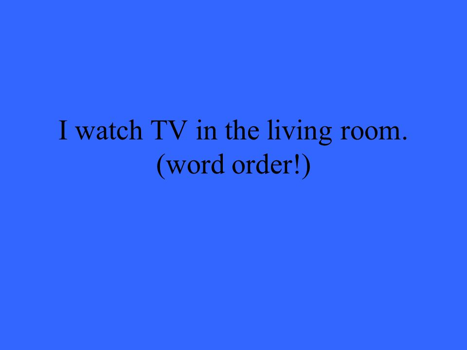 I watch TV in the living room. (word order!)