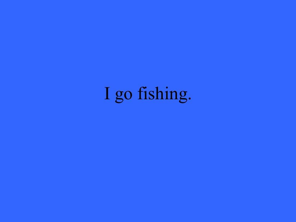 I go fishing.