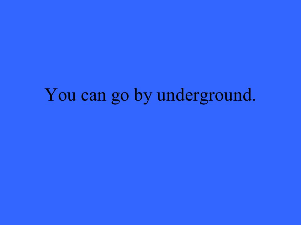 You can go by underground.