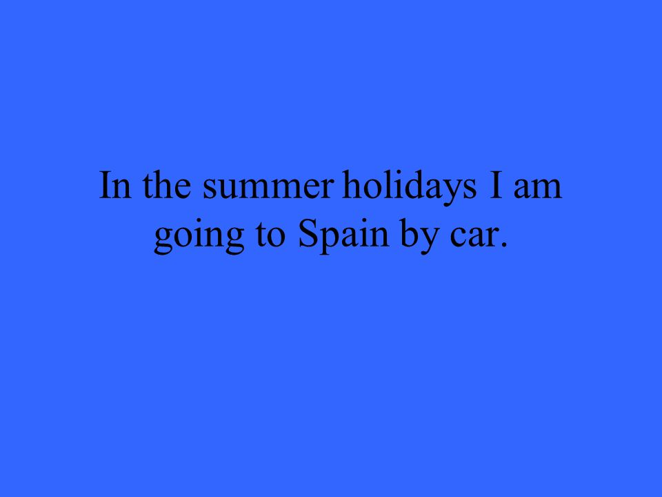 In the summer holidays I am going to Spain by car.