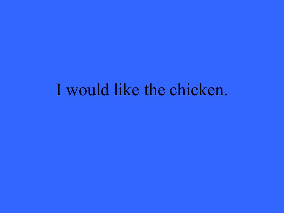 I would like the chicken.