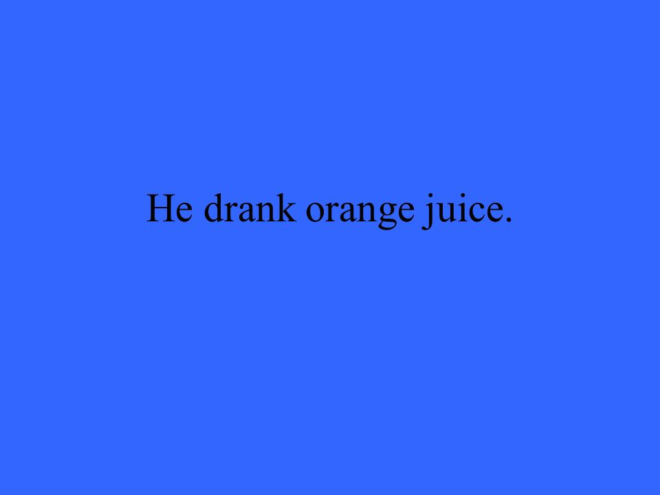 He drank orange juice.