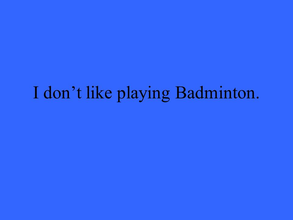 I dont like playing Badminton.