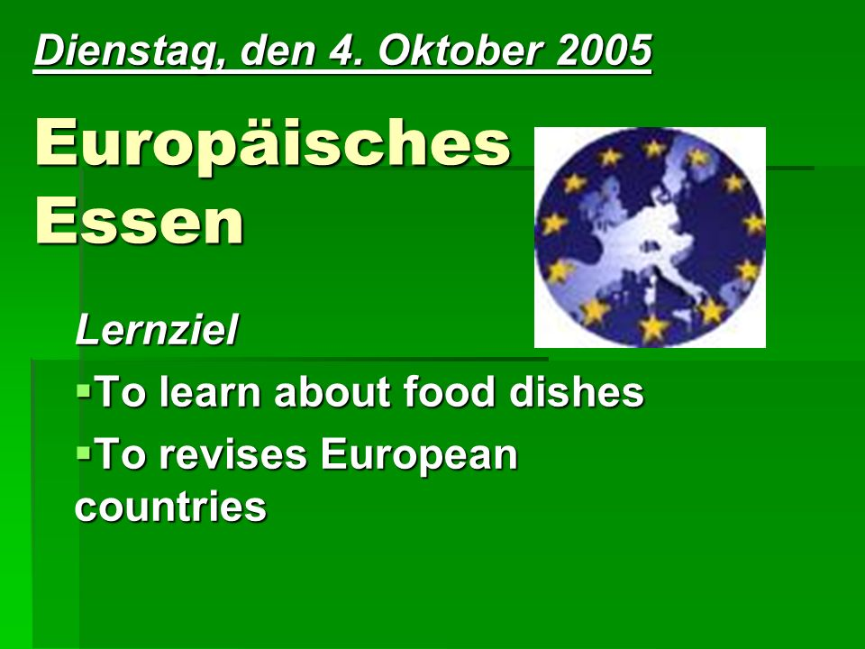 Europäisches Essen Lernziel To learn about food dishes To learn about food dishes To revises European countries To revises European countries Dienstag, den 4.