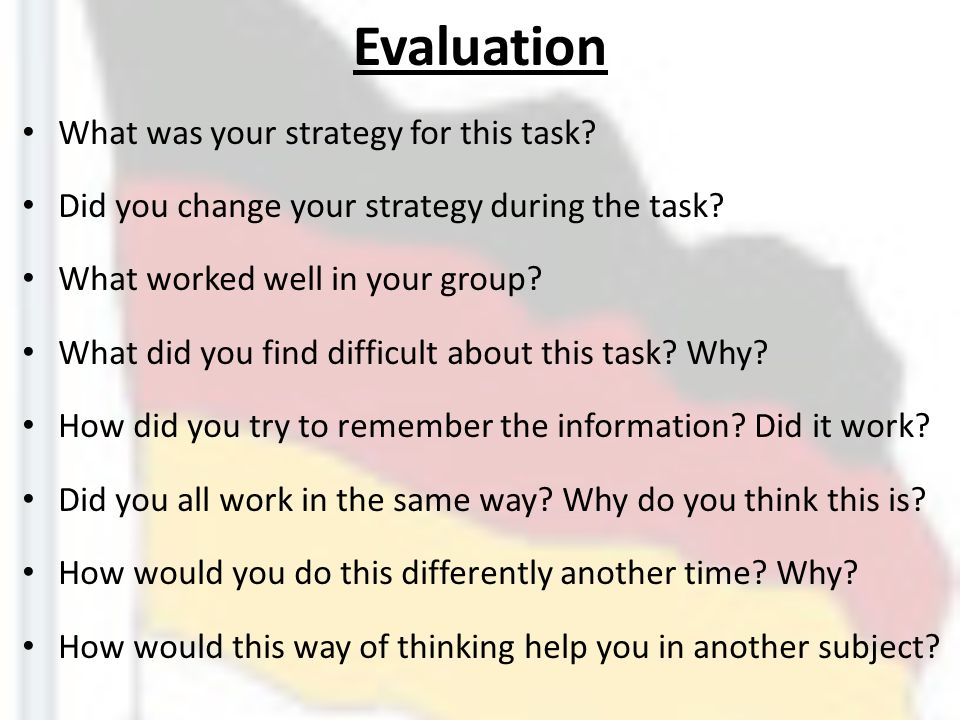Evaluation What was your strategy for this task? Did you change your strategy during the task? What worked well in your group? What did you find diffi