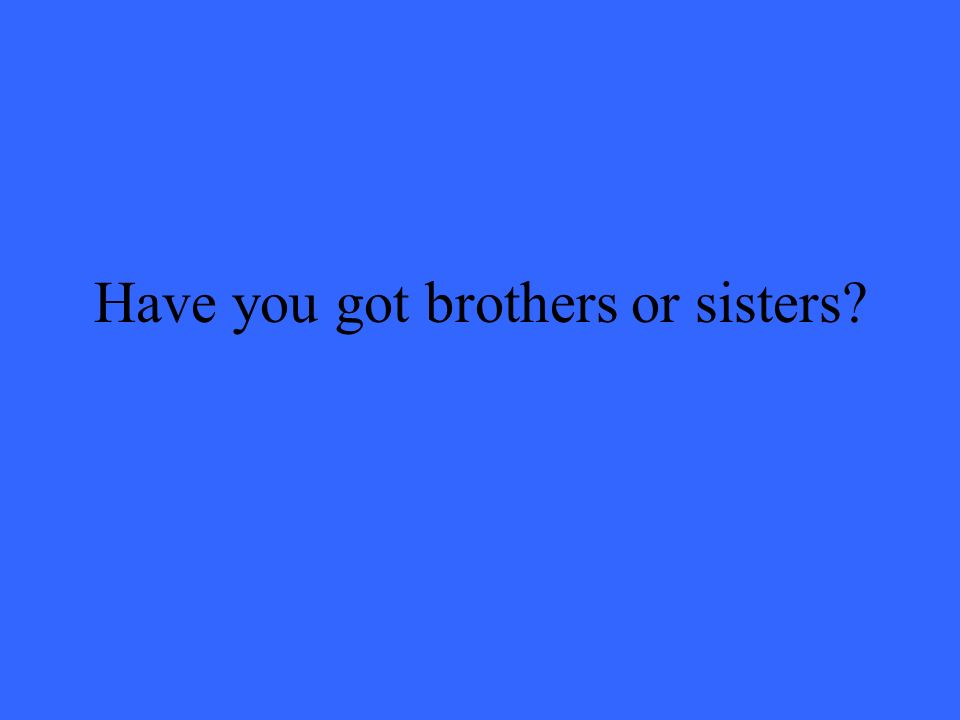 Have you got brothers or sisters