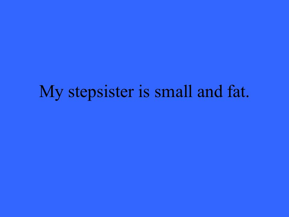 My stepsister is small and fat.