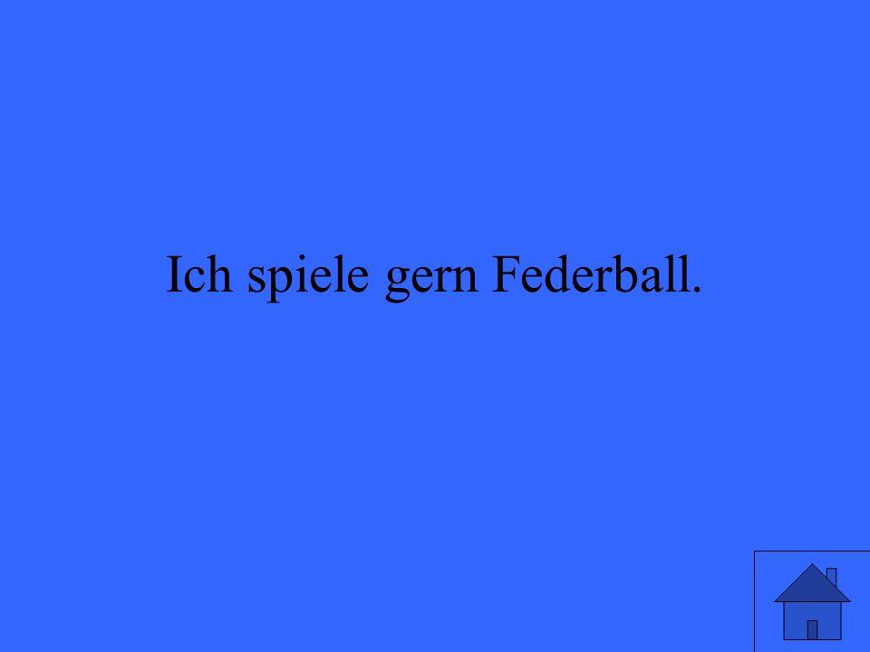 Ich spiele gern Federball.