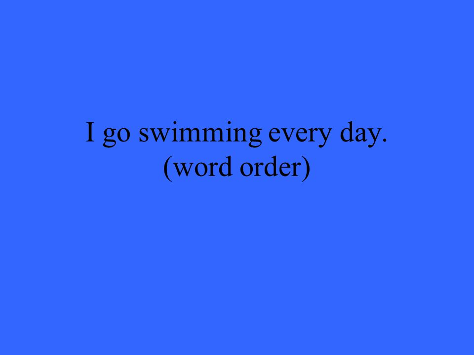 I go swimming every day. (word order)