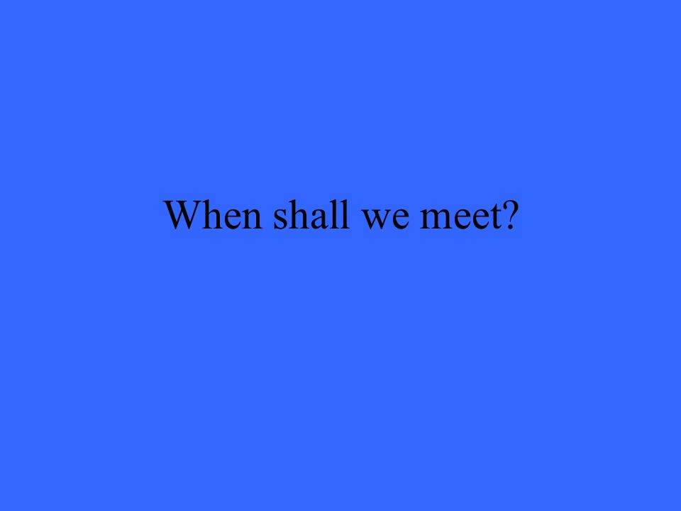 When shall we meet?