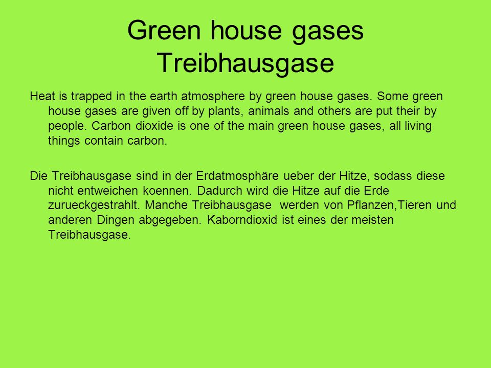 Green house gases Treibhausgase Heat is trapped in the earth atmosphere by green house gases. Some green house gases are given off by plants, animals