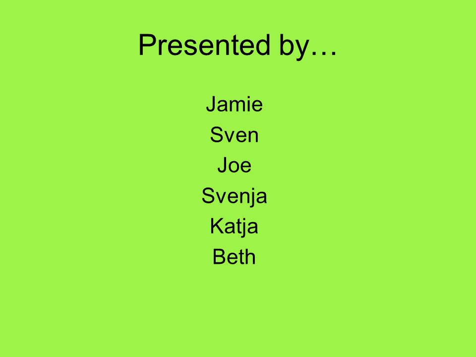 Presented by… Jamie Sven Joe Svenja Katja Beth