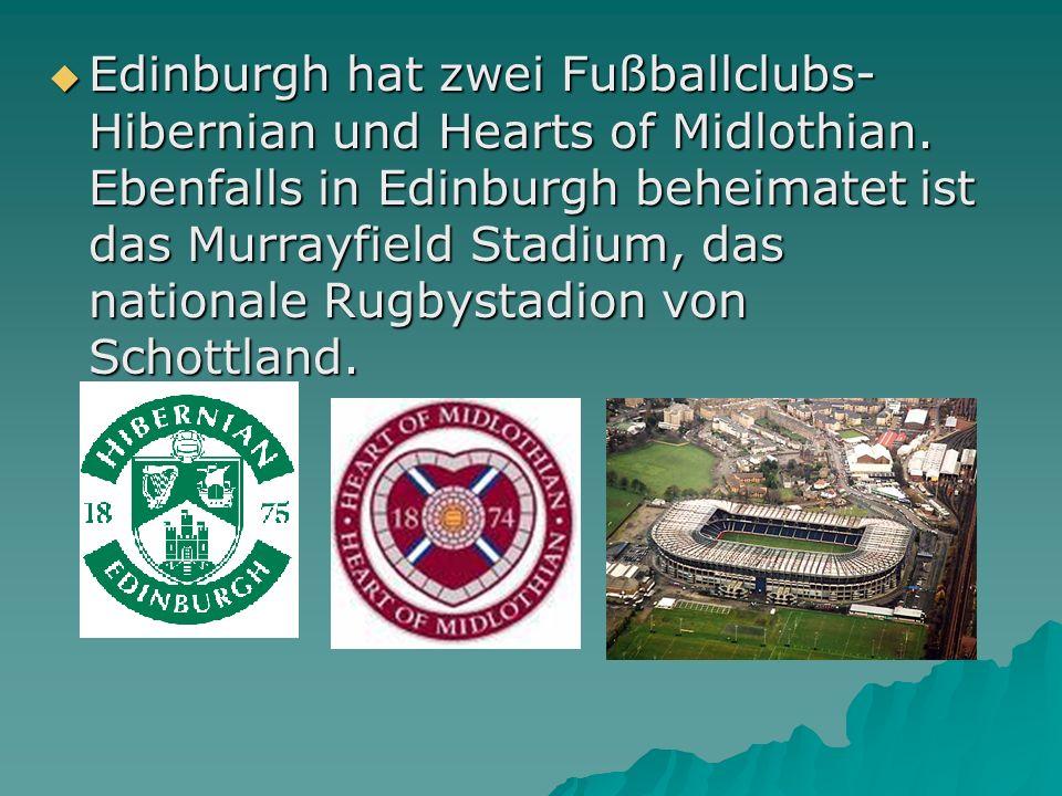 Edinburgh hat zwei Fußballclubs- Hibernian und Hearts of Midlothian. Ebenfalls in Edinburgh beheimatet ist das Murrayfield Stadium, das nationale Rugb