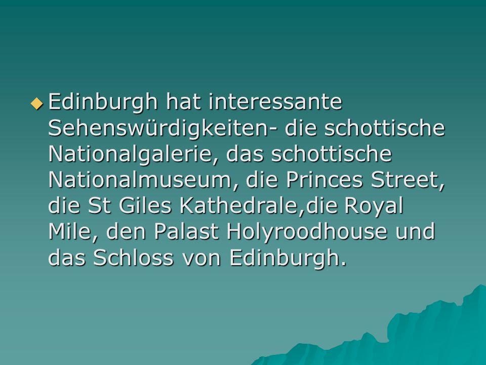 Edinburgh hat interessante Sehenswürdigkeiten- die schottische Nationalgalerie, das schottische Nationalmuseum, die Princes Street, die St Giles Kathedrale,die Royal Mile, den Palast Holyroodhouse und das Schloss von Edinburgh.