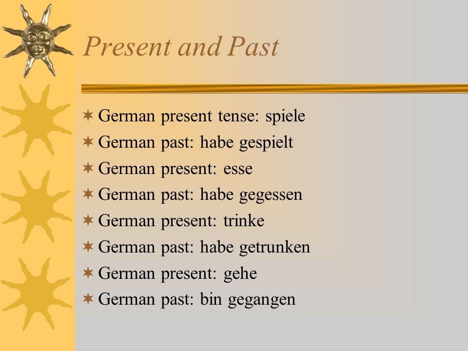 Present and Past German present tense: spiele German past: habe gespielt German present: esse German past: habe gegessen German present: trinke German past: habe getrunken German present: gehe German past: bin gegangen