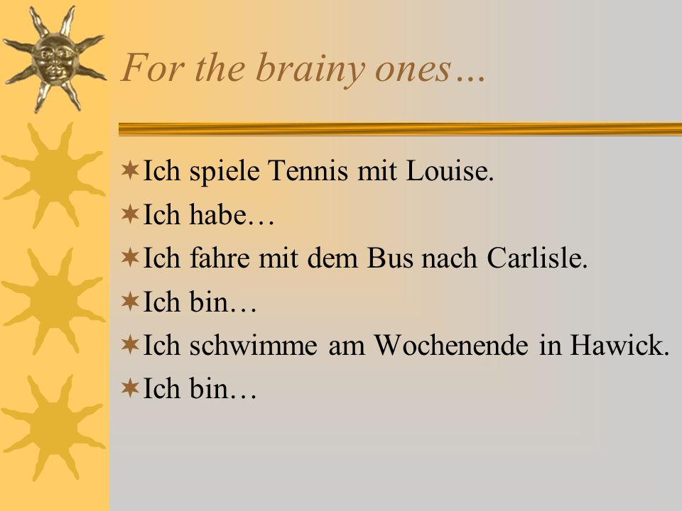 For the brainy ones… Ich spiele Tennis mit Louise.
